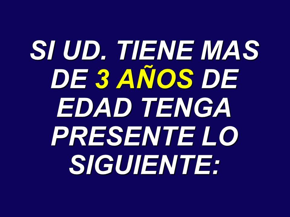 SI UD. TIENE MAS DE 3 AÑOS DE EDAD TENGA PRESENTE LO SIGUIENTE: