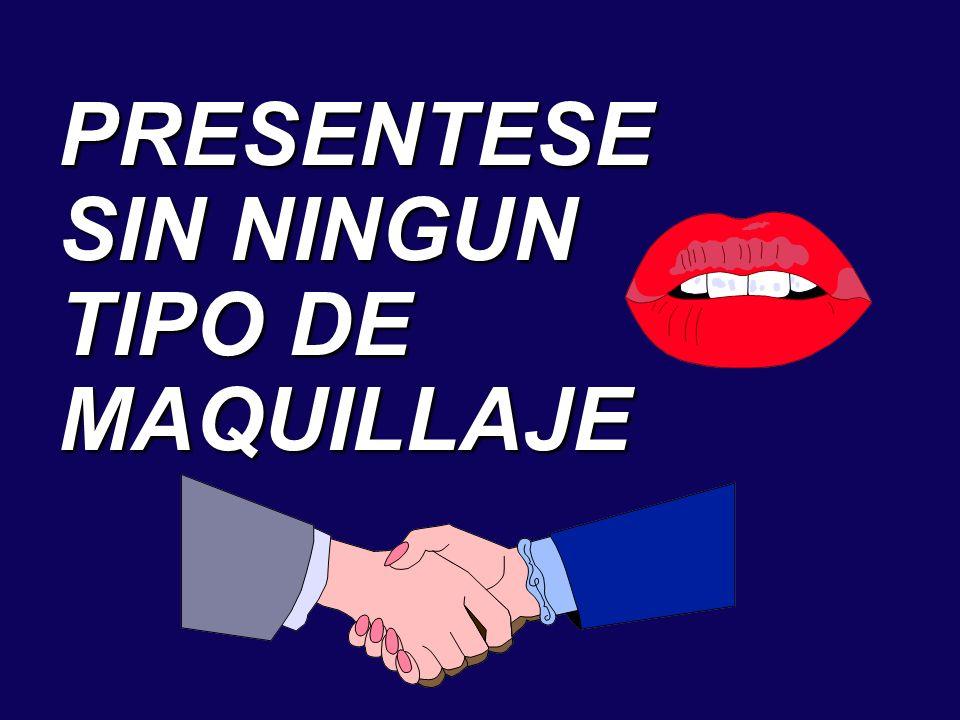 PRESENTESE SIN NINGUN TIPO DE MAQUILLAJE