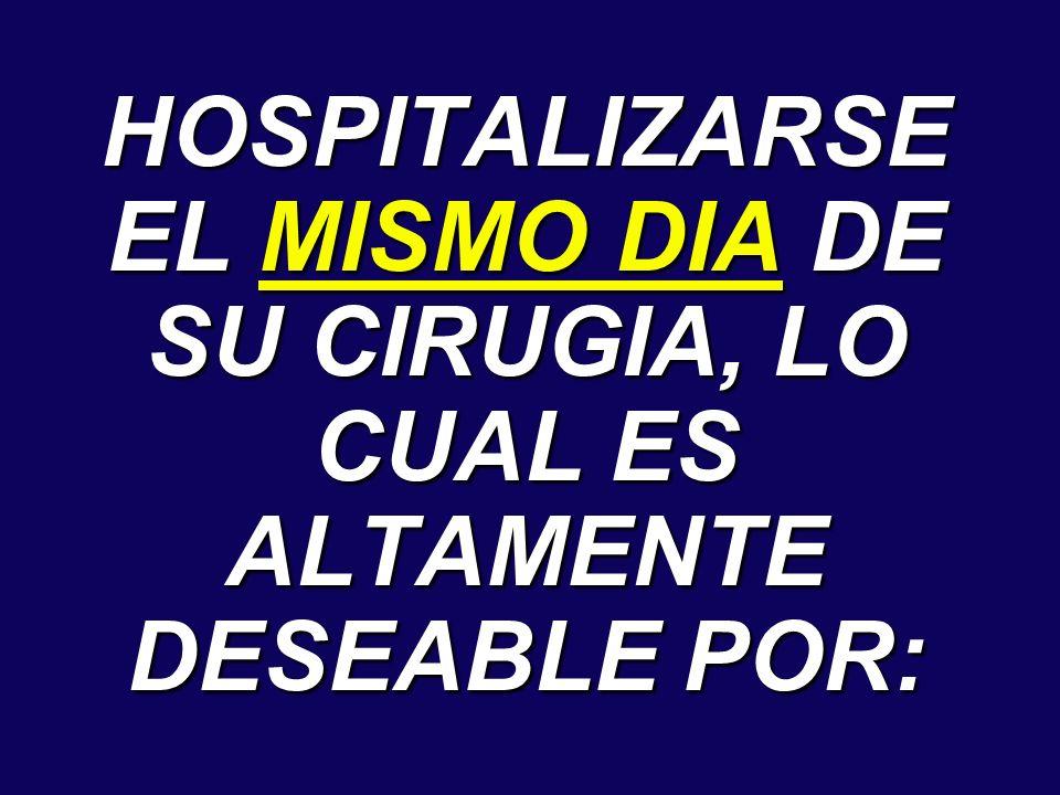 HOSPITALIZARSE EL MISMO DIA DE SU CIRUGIA, LO CUAL ES ALTAMENTE DESEABLE POR: