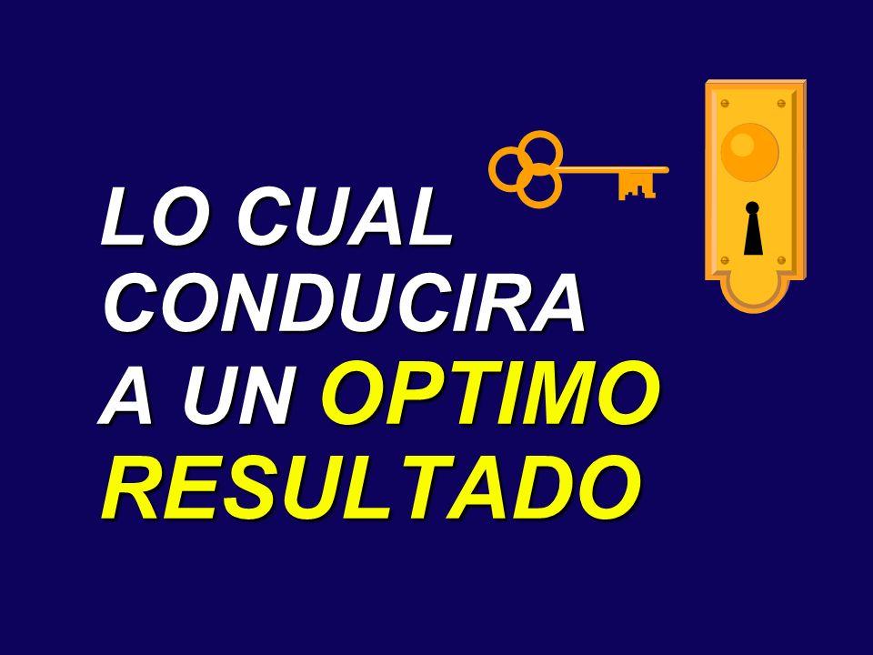 LO CUAL CONDUCIRA A UN OPTIMO RESULTADO