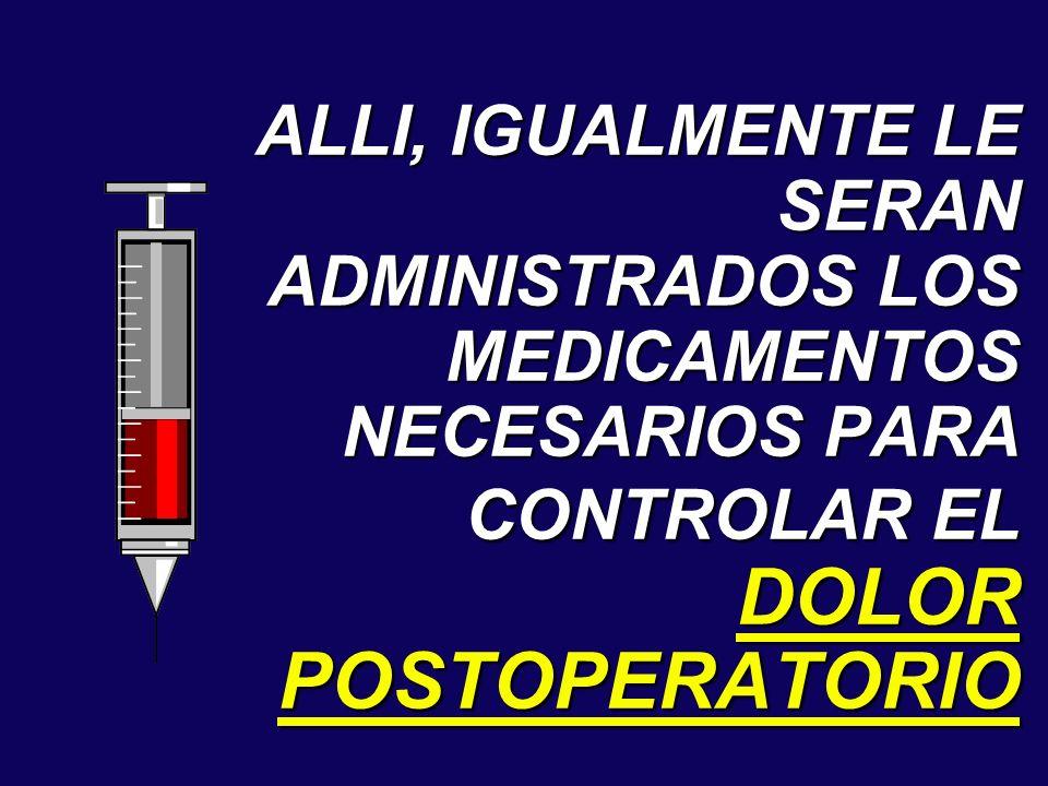 ALLI, IGUALMENTE LE SERAN ADMINISTRADOS LOS MEDICAMENTOS NECESARIOS PARA CONTROLAR EL DOLOR POSTOPERATORIO