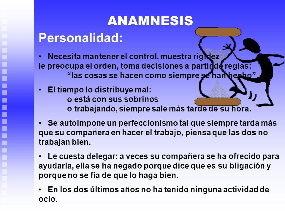ANAMNESIS Personalidad: Necesita mantener el control, muestra rigidez