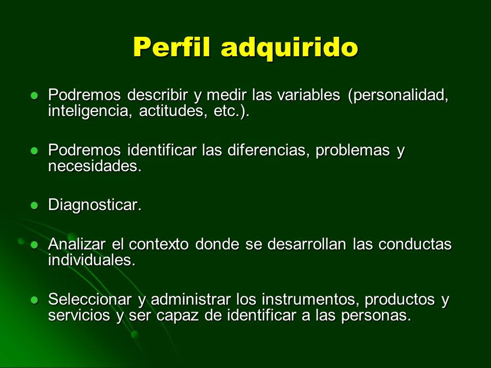 Perfil adquirido Podremos describir y medir las variables (personalidad, inteligencia, actitudes, etc.).
