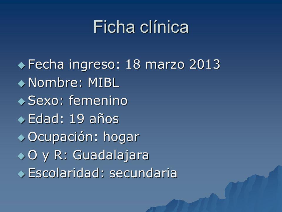 Ficha clínica Fecha ingreso: 18 marzo 2013 Nombre: MIBL Sexo: femenino