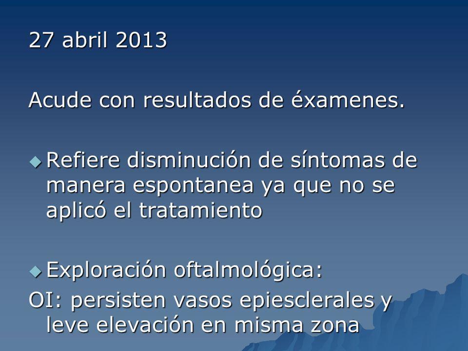 27 abril 2013 Acude con resultados de éxamenes. Refiere disminución de síntomas de manera espontanea ya que no se aplicó el tratamiento.