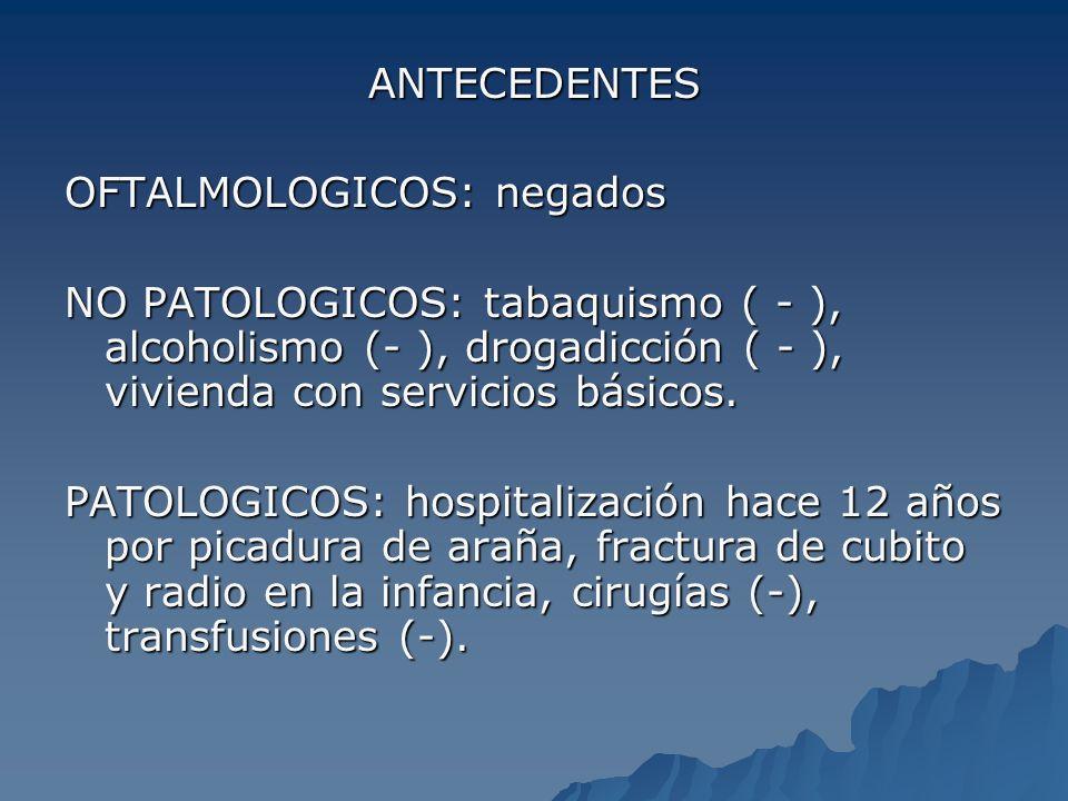 ANTECEDENTES OFTALMOLOGICOS: negados. NO PATOLOGICOS: tabaquismo ( - ), alcoholismo (- ), drogadicción ( - ), vivienda con servicios básicos.