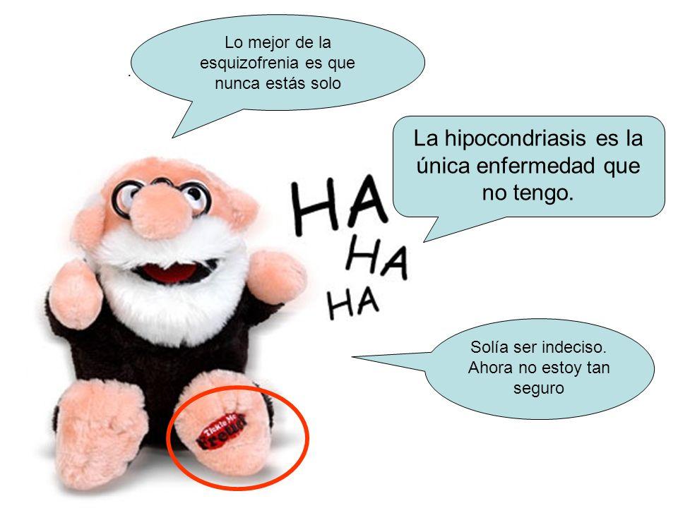 La hipocondriasis es la única enfermedad que no tengo.