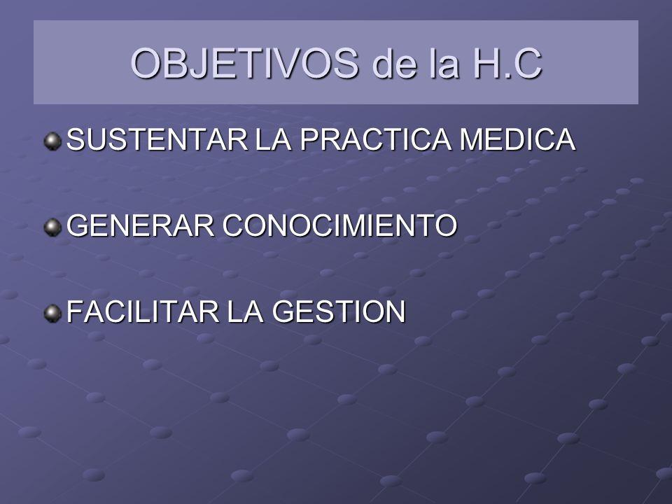 OBJETIVOS de la H.C SUSTENTAR LA PRACTICA MEDICA GENERAR CONOCIMIENTO