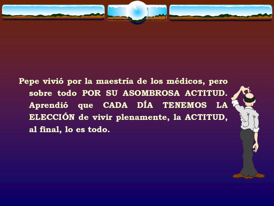 Pepe vivió por la maestría de los médicos, pero sobre todo POR SU ASOMBROSA ACTITUD.
