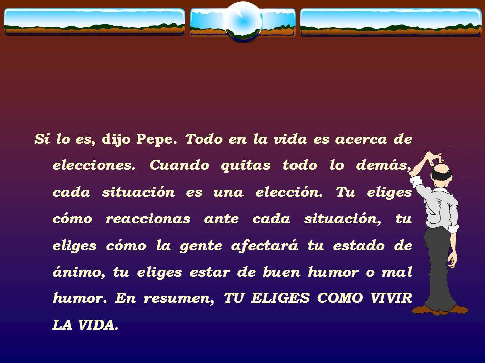 Sí lo es, dijo Pepe. Todo en la vida es acerca de elecciones