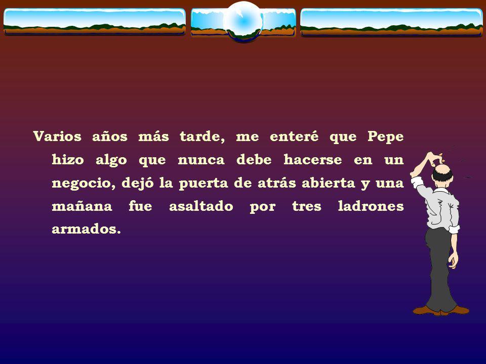 Varios años más tarde, me enteré que Pepe hizo algo que nunca debe hacerse en un negocio, dejó la puerta de atrás abierta y una mañana fue asaltado por tres ladrones armados.