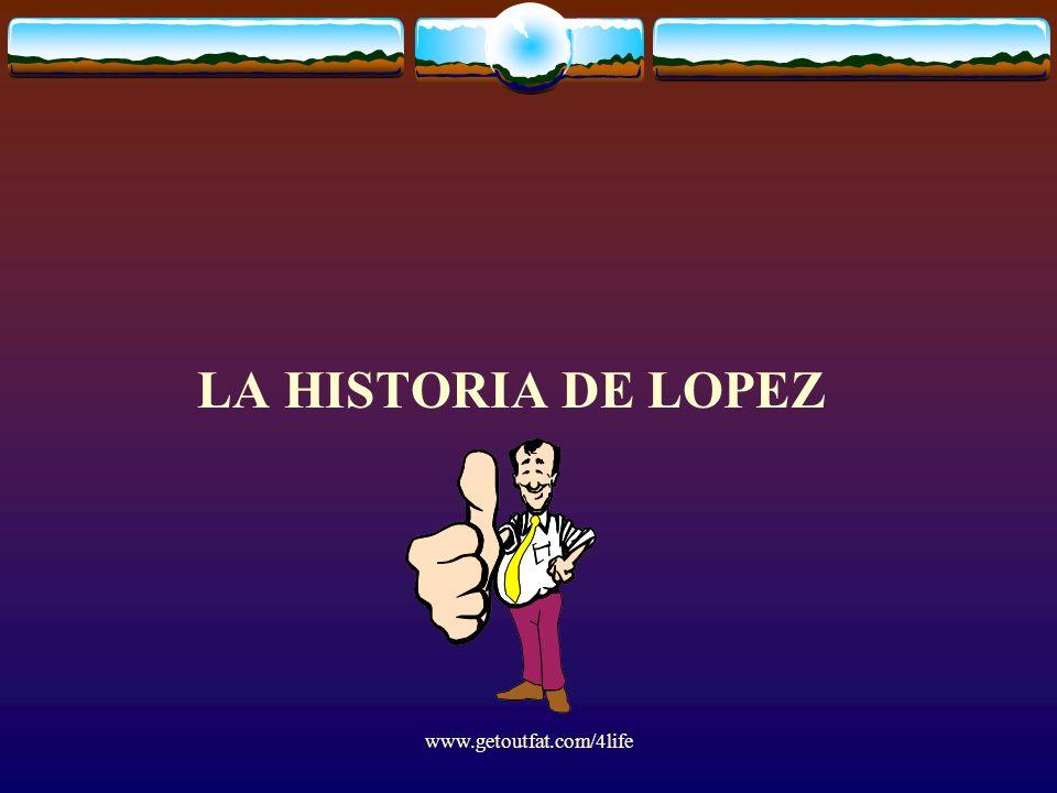 LA HISTORIA DE LOPEZ www.getoutfat.com/4life