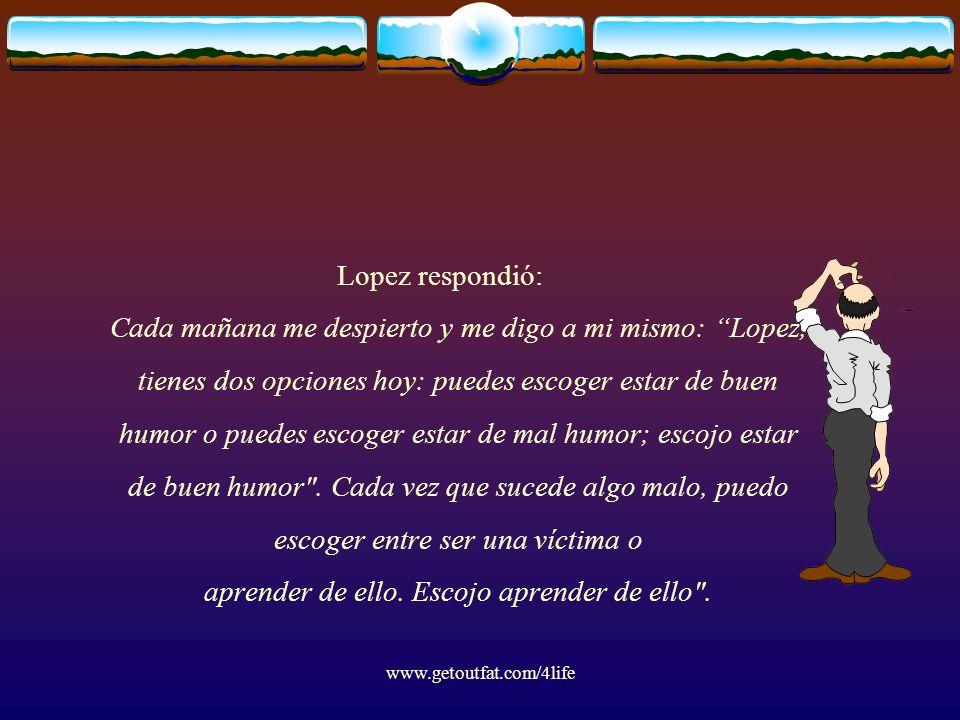 Lopez respondió: Cada mañana me despierto y me digo a mi mismo: Lopez, tienes dos opciones hoy: puedes escoger estar de buen humor o puedes escoger estar de mal humor; escojo estar de buen humor . Cada vez que sucede algo malo, puedo escoger entre ser una víctima o aprender de ello. Escojo aprender de ello .