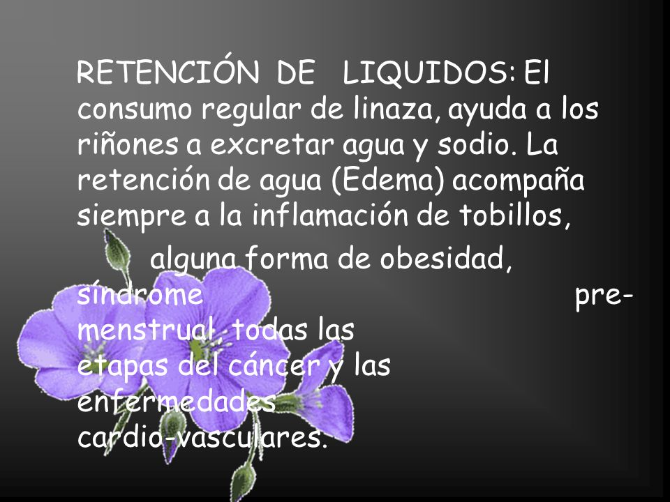 RETENCIÓN DE LIQUIDOS: El consumo regular de linaza, ayuda a los riñones a excretar agua y sodio. La retención de agua (Edema) acompaña siempre a la inflamación de tobillos,