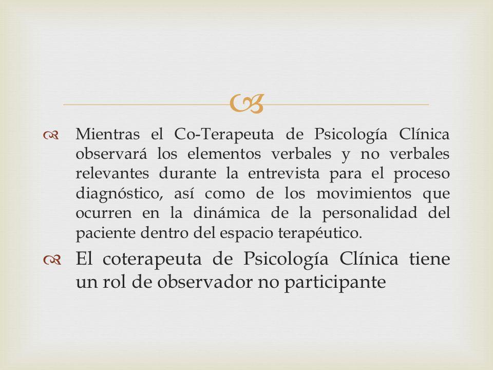 Mientras el Co-Terapeuta de Psicología Clínica observará los elementos verbales y no verbales relevantes durante la entrevista para el proceso diagnóstico, así como de los movimientos que ocurren en la dinámica de la personalidad del paciente dentro del espacio terapéutico.