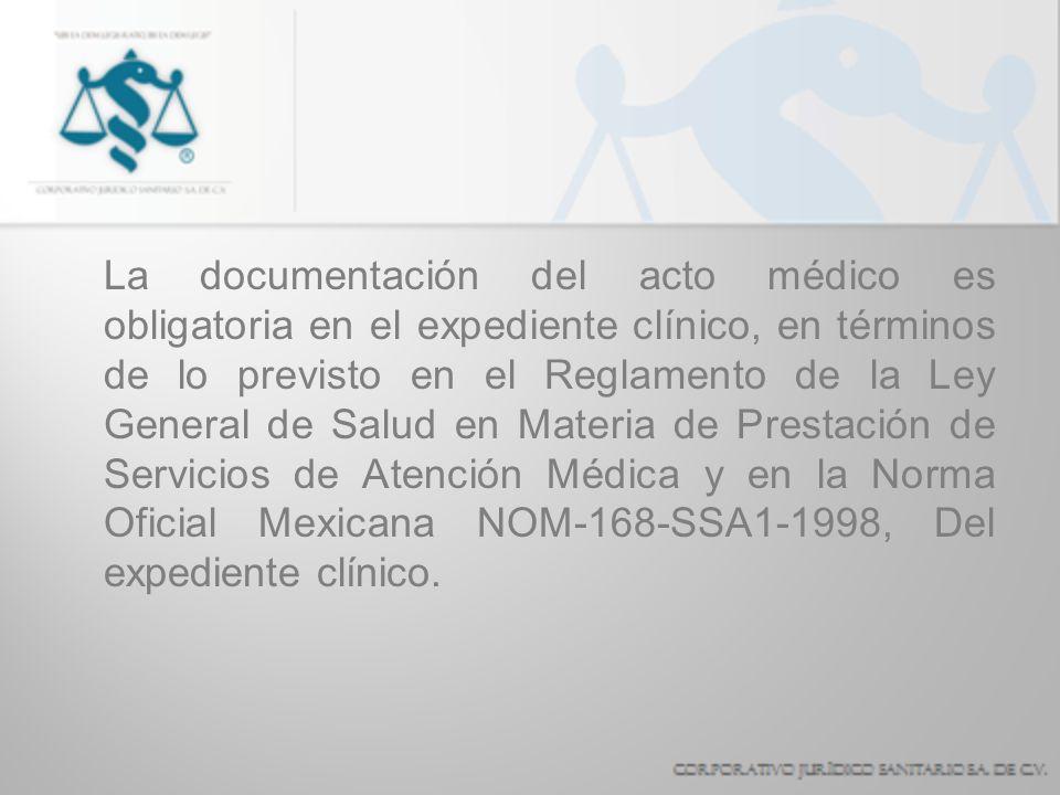 La documentación del acto médico es obligatoria en el expediente clínico, en términos de lo previsto en el Reglamento de la Ley General de Salud en Materia de Prestación de Servicios de Atención Médica y en la Norma Oficial Mexicana NOM-168-SSA1-1998, Del expediente clínico.