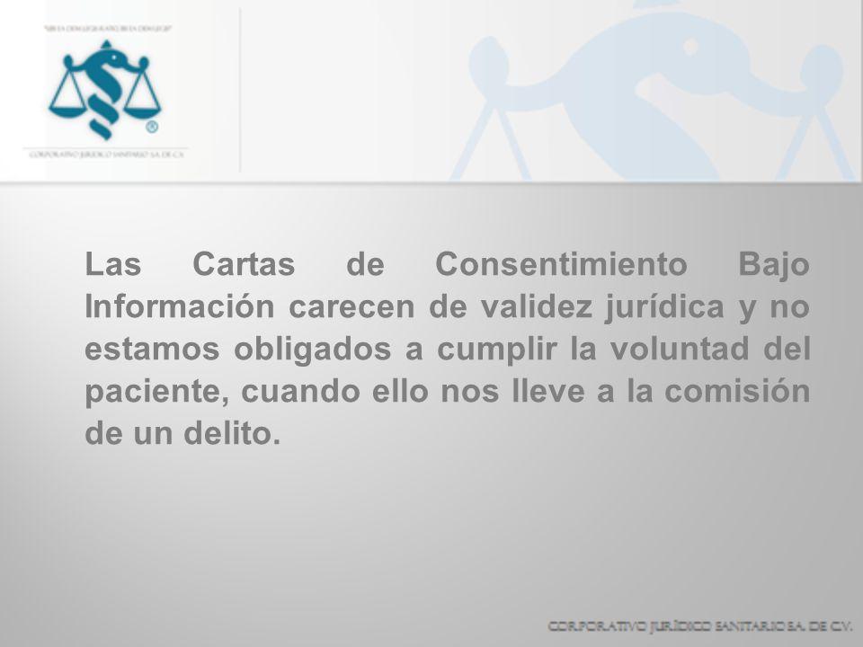 Las Cartas de Consentimiento Bajo Información carecen de validez jurídica y no estamos obligados a cumplir la voluntad del paciente, cuando ello nos lleve a la comisión de un delito.