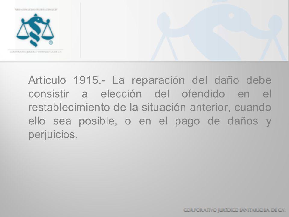 Artículo 1915.- La reparación del daño debe consistir a elección del ofendido en el restablecimiento de la situación anterior, cuando ello sea posible, o en el pago de daños y perjuicios.