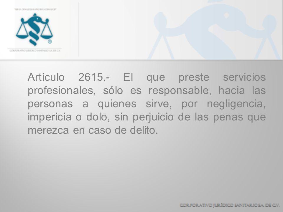 Artículo 2615.- El que preste servicios profesionales, sólo es responsable, hacia las personas a quienes sirve, por negligencia, impericia o dolo, sin perjuicio de las penas que merezca en caso de delito.