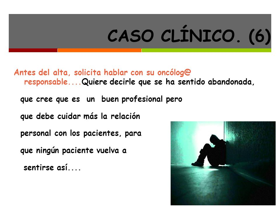 CASO CLÍNICO. (6) Antes del alta, solicita hablar con su oncólog@ responsable....Quiere decirle que se ha sentido abandonada,