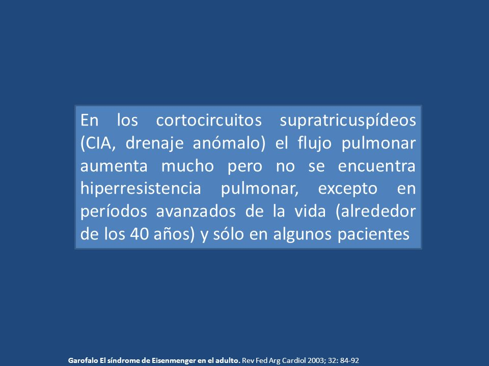 En los cortocircuitos supratricuspídeos (CIA, drenaje anómalo) el flujo pulmonar aumenta mucho pero no se encuentra hiperresistencia pulmonar, excepto en períodos avanzados de la vida (alrededor de los 40 años) y sólo en algunos pacientes