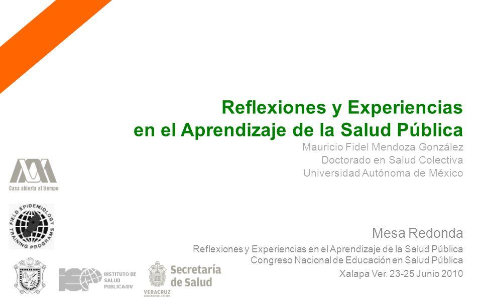 Reflexiones y Experiencias en el Aprendizaje de la Salud Pública Mauricio Fidel Mendoza González Doctorado en Salud Colectiva Universidad Autónoma de México