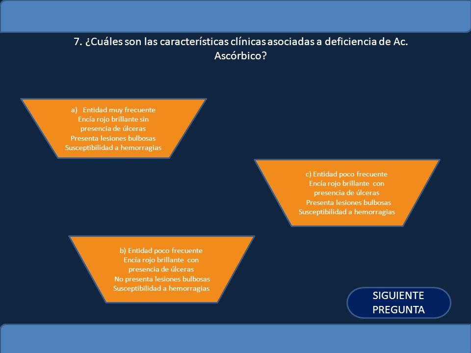 7. ¿Cuáles son las características clínicas asociadas a deficiencia de Ac. Ascórbico
