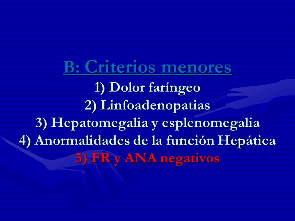 B: Criterios menores 1) Dolor faríngeo 2) Linfoadenopatias 3) Hepatomegalia y esplenomegalia 4) Anormalidades de la función Hepática 5) FR y ANA negativos