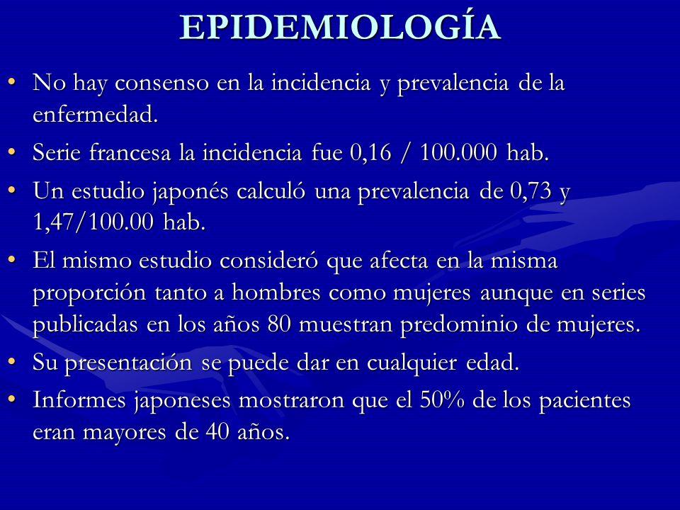 EPIDEMIOLOGÍA No hay consenso en la incidencia y prevalencia de la enfermedad. Serie francesa la incidencia fue 0,16 / 100.000 hab.