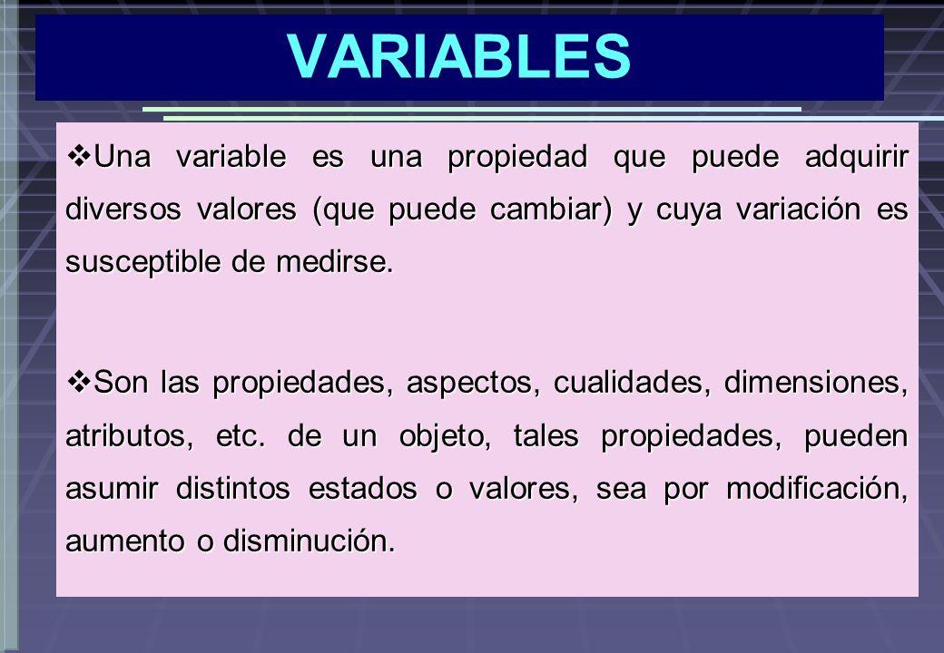 VARIABLES Una variable es una propiedad que puede adquirir diversos valores (que puede cambiar) y cuya variación es susceptible de medirse.
