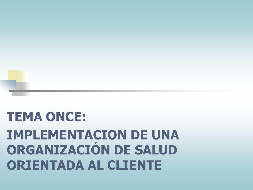 TEMA ONCE: IMPLEMENTACION DE UNA ORGANIZACIÓN DE SALUD ORIENTADA AL CLIENTE