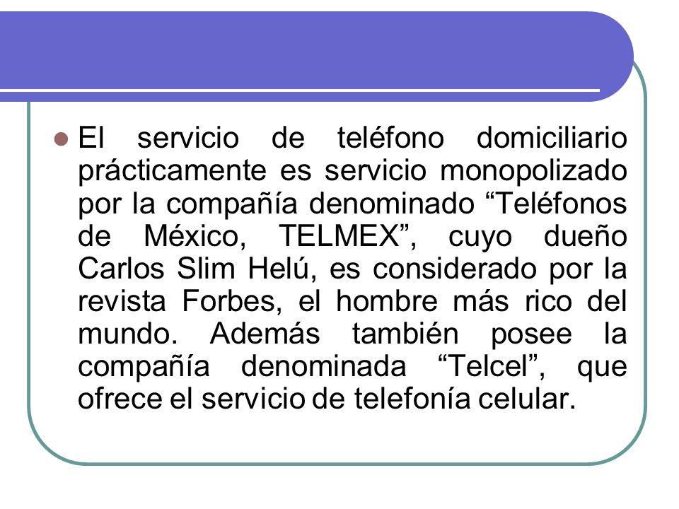 El servicio de teléfono domiciliario prácticamente es servicio monopolizado por la compañía denominado Teléfonos de México, TELMEX , cuyo dueño Carlos Slim Helú, es considerado por la revista Forbes, el hombre más rico del mundo.