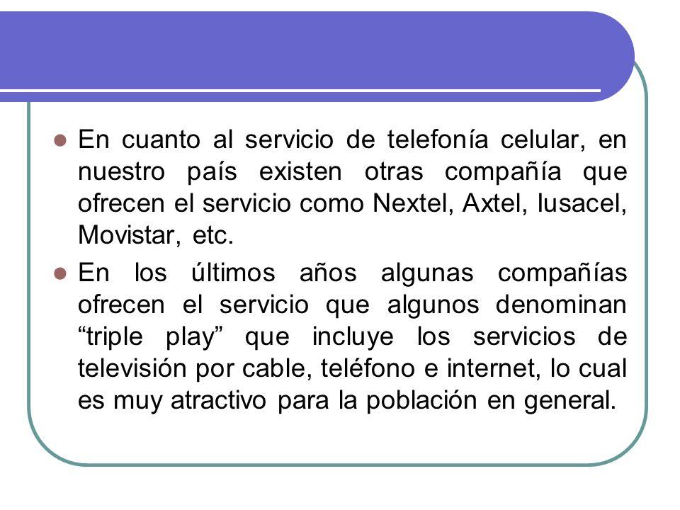 En cuanto al servicio de telefonía celular, en nuestro país existen otras compañía que ofrecen el servicio como Nextel, Axtel, Iusacel, Movistar, etc.