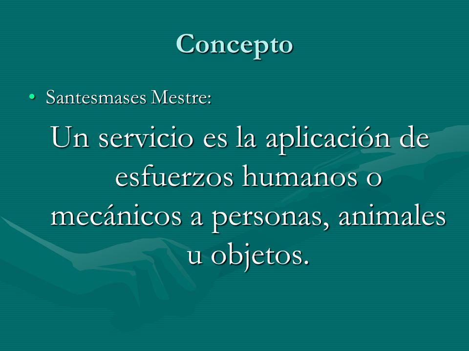 Concepto Santesmases Mestre: Un servicio es la aplicación de esfuerzos humanos o mecánicos a personas, animales u objetos.