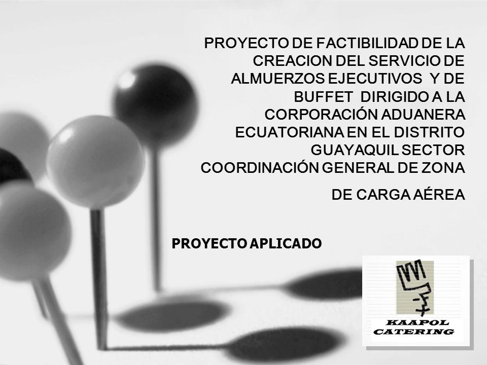 PROYECTO DE FACTIBILIDAD DE LA CREACION DEL SERVICIO DE ALMUERZOS EJECUTIVOS Y DE BUFFET DIRIGIDO A LA CORPORACIÓN ADUANERA ECUATORIANA EN EL DISTRITO GUAYAQUIL SECTOR COORDINACIÓN GENERAL DE ZONA DE CARGA AÉREA