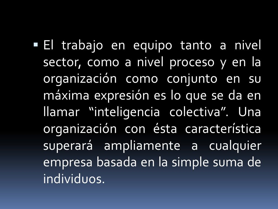 El trabajo en equipo tanto a nivel sector, como a nivel proceso y en la organización como conjunto en su máxima expresión es lo que se da en llamar inteligencia colectiva .