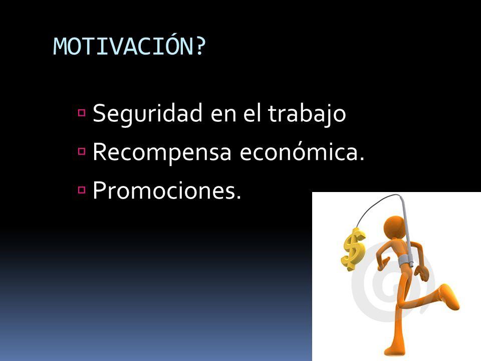 MOTIVACIÓN Seguridad en el trabajo Recompensa económica. Promociones.