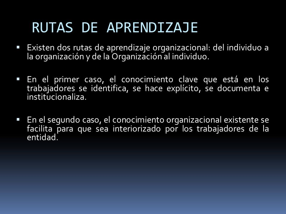 RUTAS DE APRENDIZAJE Existen dos rutas de aprendizaje organizacional: del individuo a la organización y de la Organización al individuo.