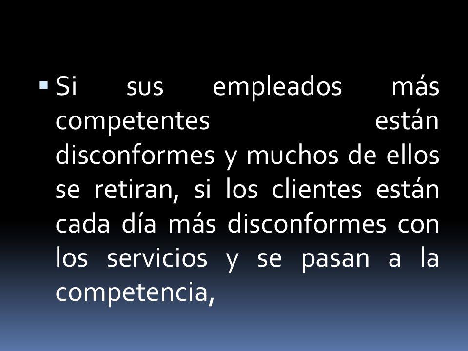 Si sus empleados más competentes están disconformes y muchos de ellos se retiran, si los clientes están cada día más disconformes con los servicios y se pasan a la competencia,