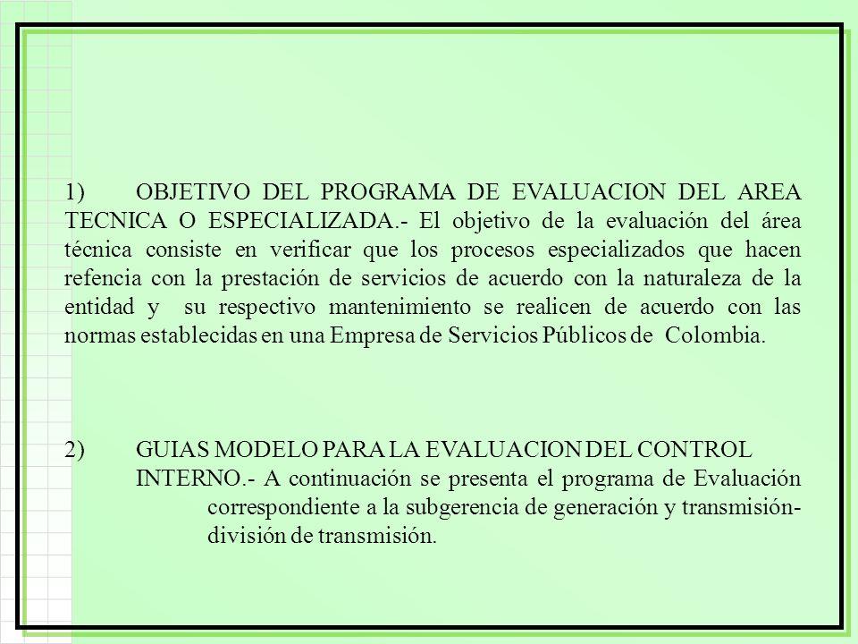1) OBJETIVO DEL PROGRAMA DE EVALUACION DEL AREA TECNICA O ESPECIALIZADA.- El objetivo de la evaluación del área técnica consiste en verificar que los procesos especializados que hacen refencia con la prestación de servicios de acuerdo con la naturaleza de la entidad y su respectivo mantenimiento se realicen de acuerdo con las normas establecidas en una Empresa de Servicios Públicos de Colombia.