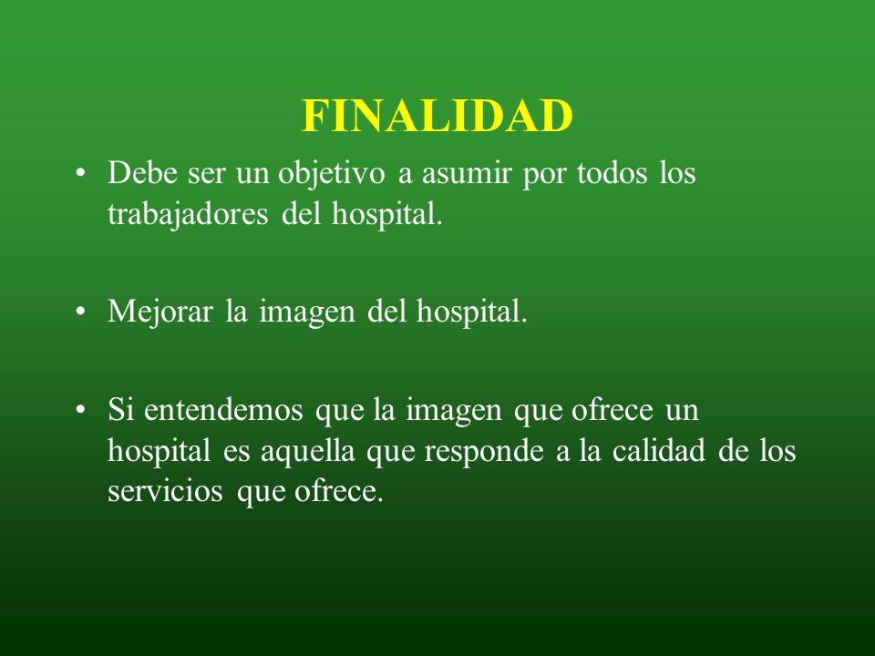 FINALIDAD Debe ser un objetivo a asumir por todos los trabajadores del hospital. Mejorar la imagen del hospital.