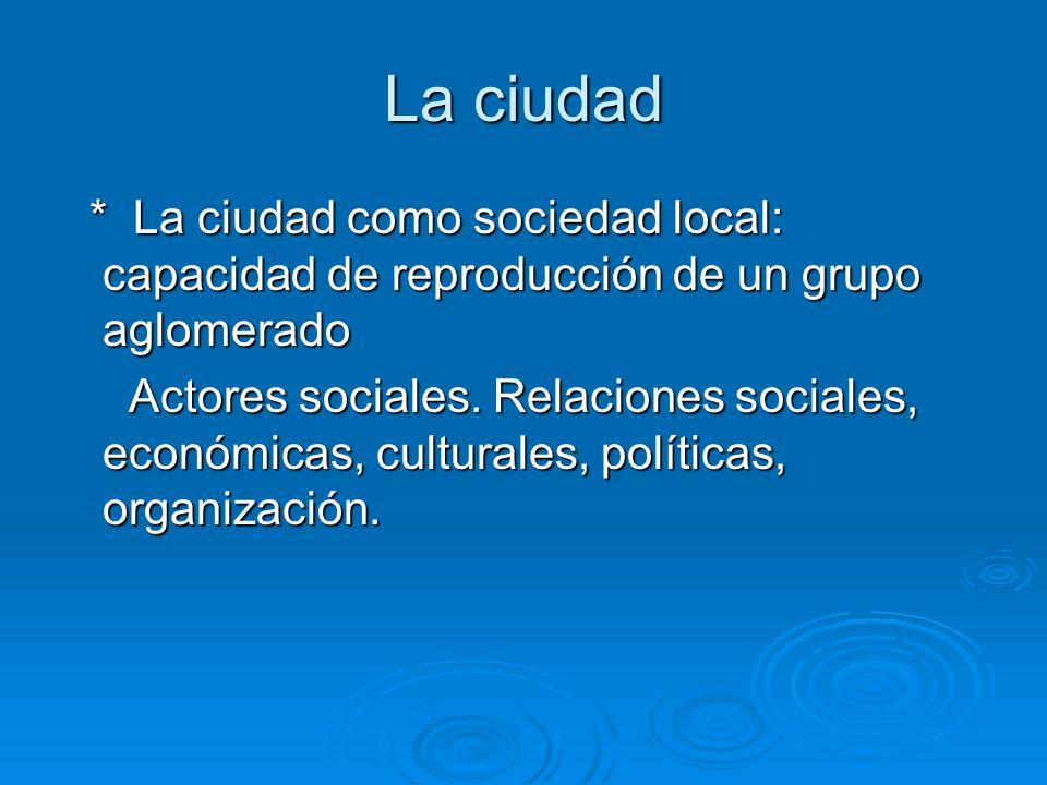 La ciudad* La ciudad como sociedad local: capacidad de reproducción de un grupo aglomerado.