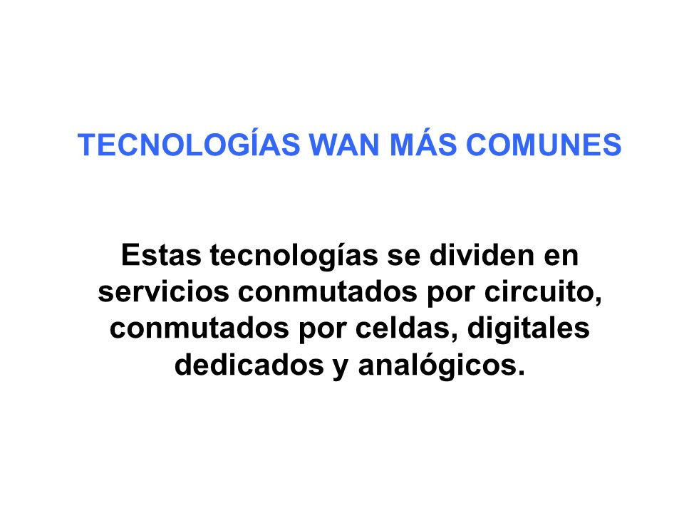 TECNOLOGÍAS WAN MÁS COMUNES Estas tecnologías se dividen en servicios conmutados por circuito, conmutados por celdas, digitales dedicados y analógicos.