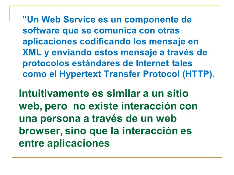 Un Web Service es un componente de software que se comunica con otras aplicaciones codificando los mensaje en XML y enviando estos mensaje a través de protocolos estándares de Internet tales como el Hypertext Transfer Protocol (HTTP).