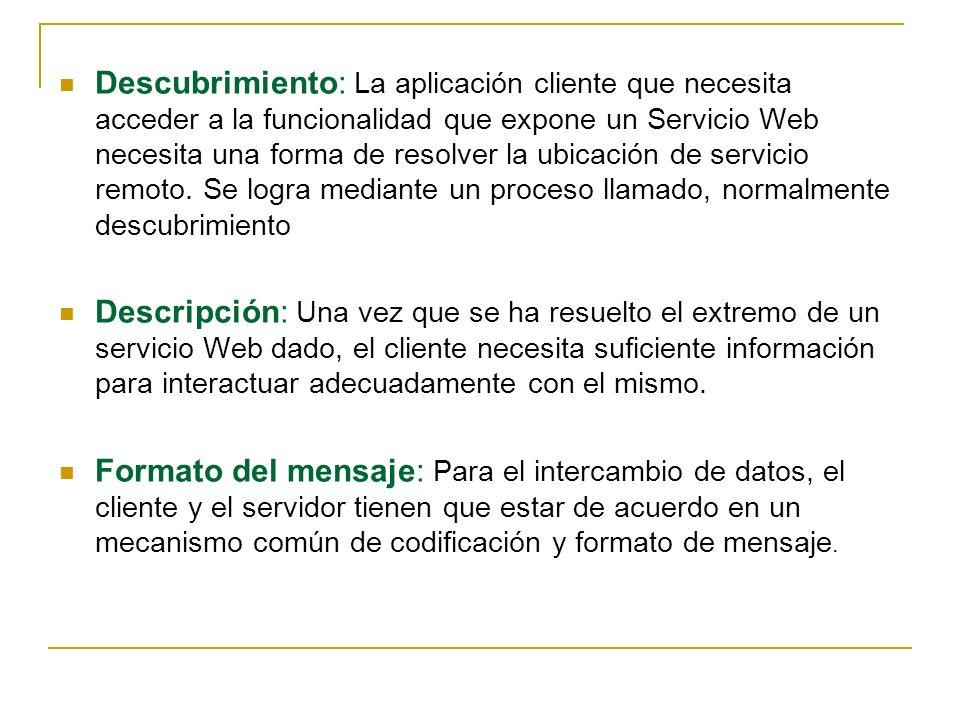 Descubrimiento: La aplicación cliente que necesita acceder a la funcionalidad que expone un Servicio Web necesita una forma de resolver la ubicación de servicio remoto. Se logra mediante un proceso llamado, normalmente descubrimiento