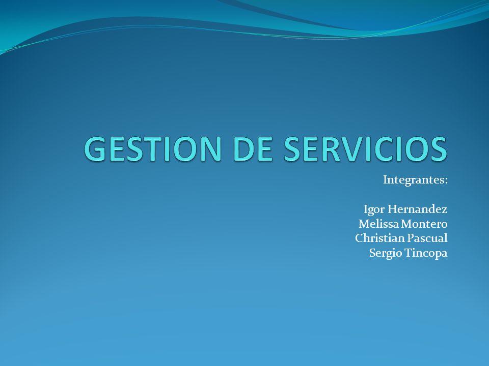 GESTION DE SERVICIOS Integrantes: Igor Hernandez Melissa Montero