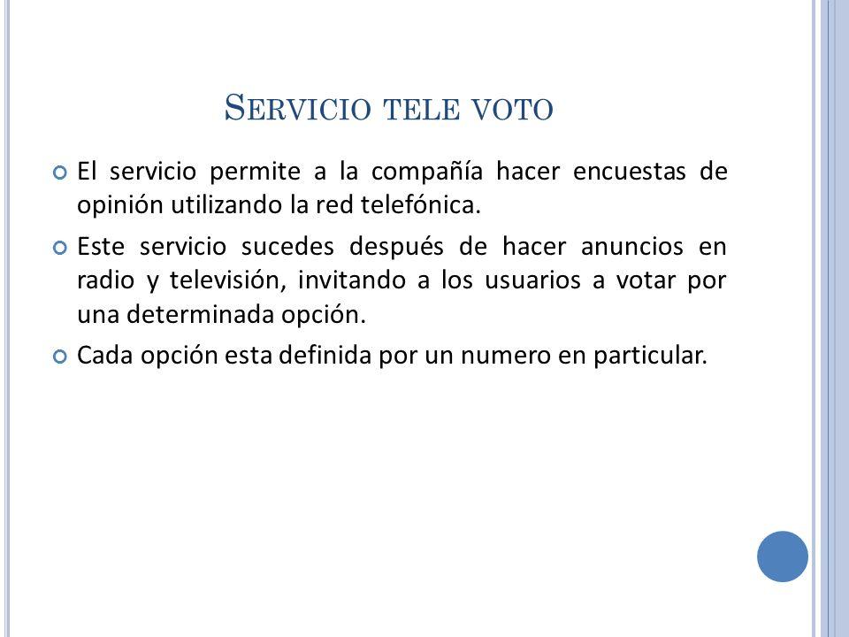 Servicio tele voto El servicio permite a la compañía hacer encuestas de opinión utilizando la red telefónica.