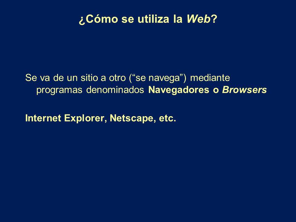 ¿Cómo se utiliza la Web Se va de un sitio a otro ( se navega ) mediante programas denominados Navegadores o Browsers.