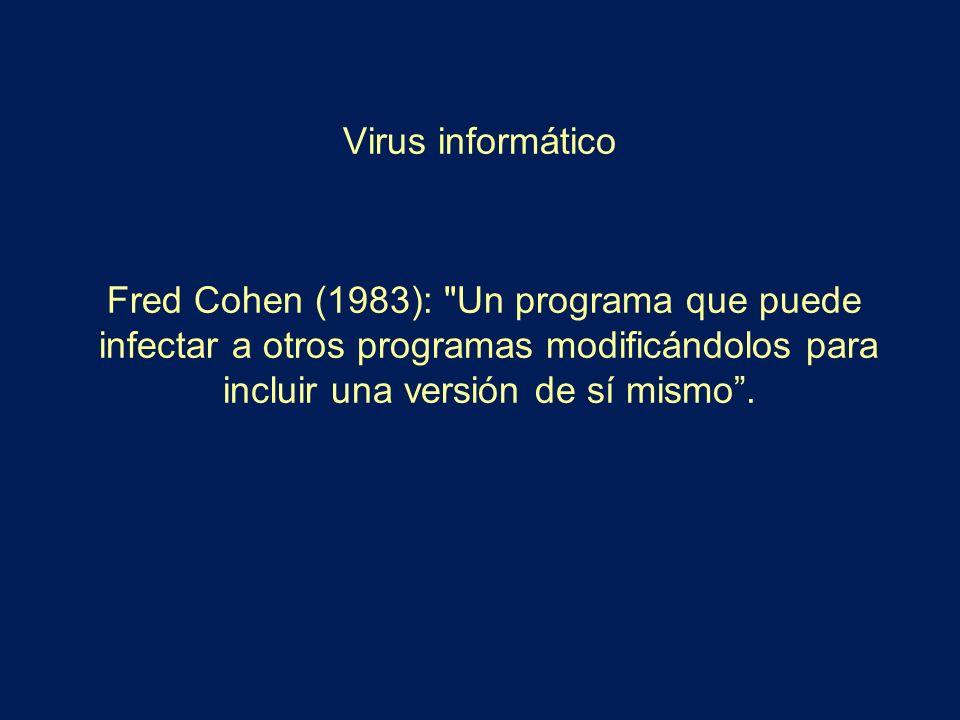 Virus informático Fred Cohen (1983): Un programa que puede infectar a otros programas modificándolos para incluir una versión de sí mismo .