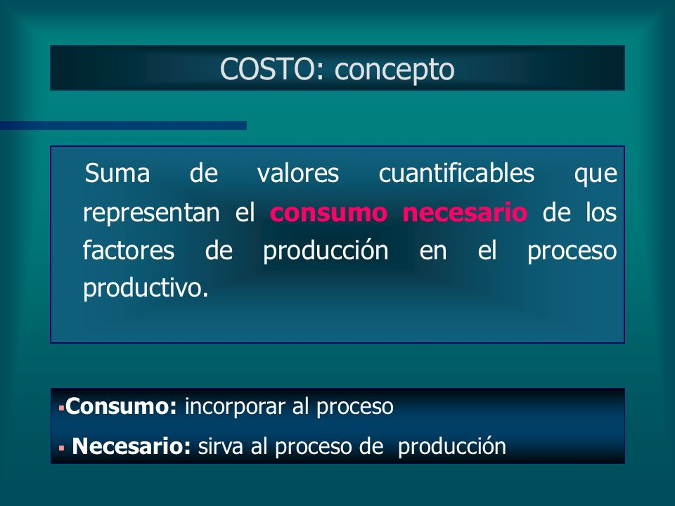 COSTO: concepto Suma de valores cuantificables que representan el consumo necesario de los factores de producción en el proceso productivo.